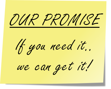 OUR PROMISE  If you need it.. we can get it!
